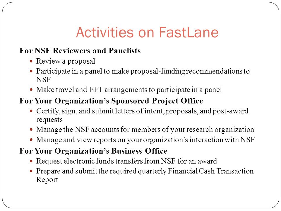 Activities on FastLane For NSF Reviewers and Panelists Review a proposal Participate in a panel to make proposal-funding recommendations to NSF Make travel and EFT arrangements to participate in a panel For Your Organization's Sponsored Project Office Certify, sign, and submit letters of intent, proposals, and post-award requests Manage the NSF accounts for members of your research organization Manage and view reports on your organization's interaction with NSF For Your Organization's Business Office Request electronic funds transfers from NSF for an award Prepare and submit the required quarterly Financial Cash Transaction Report