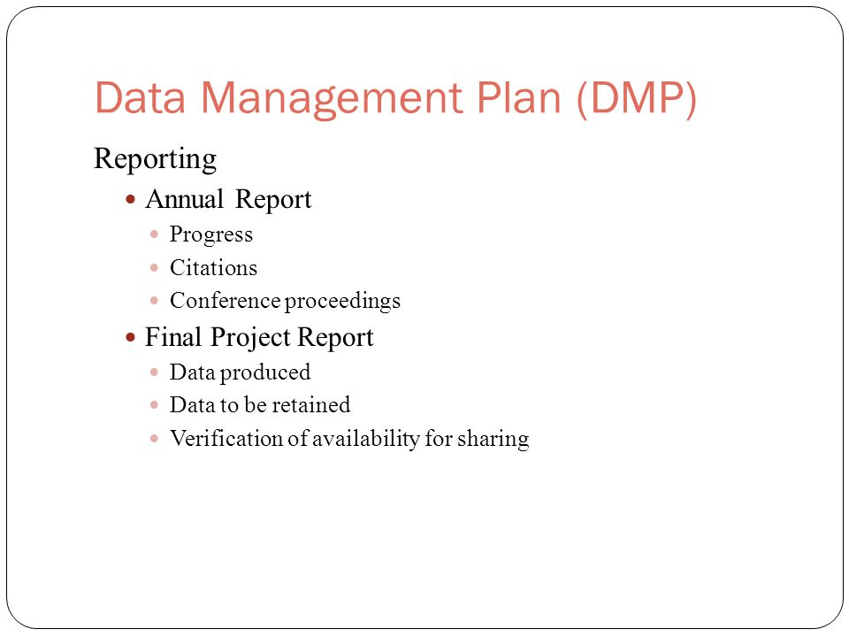Data Management Plan (DMP) Reporting Annual Report Progress Citations Conference proceedings Final Project Report Data produced Data to be retained Verification of availability for sharing
