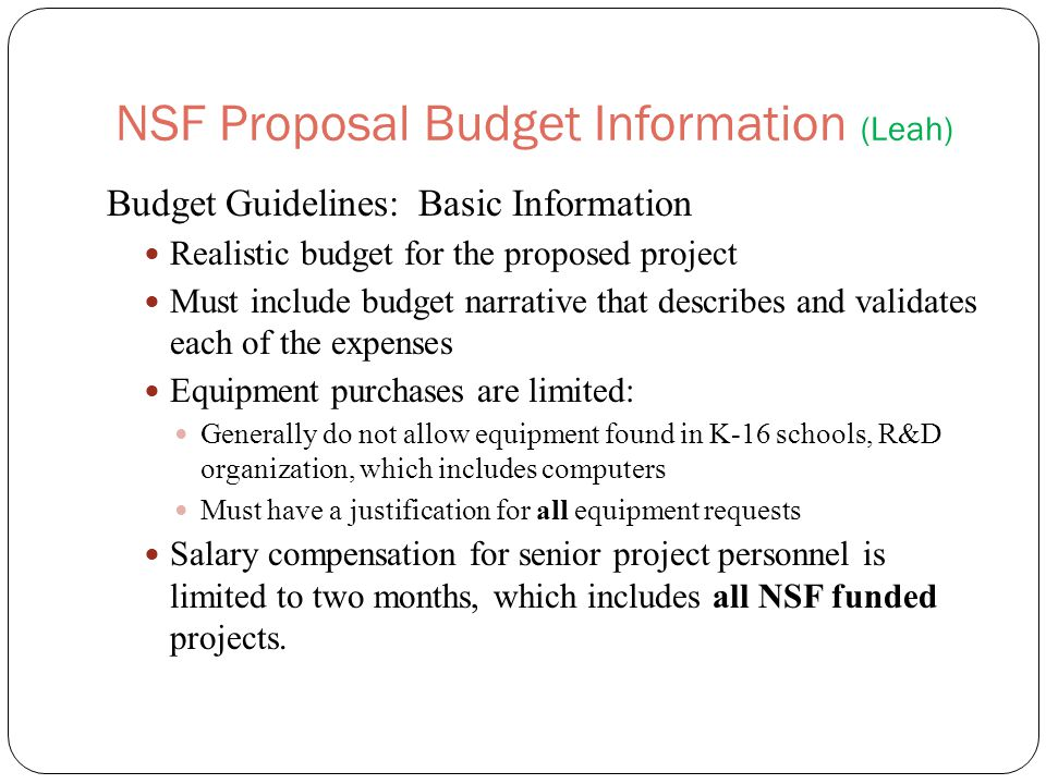 NSF Proposal Budget Information (Leah) Budget Guidelines: Basic Information Realistic budget for the proposed project Must include budget narrative that describes and validates each of the expenses Equipment purchases are limited: Generally do not allow equipment found in K-16 schools, R&D organization, which includes computers Must have a justification for all equipment requests Salary compensation for senior project personnel is limited to two months, which includes all NSF funded projects.