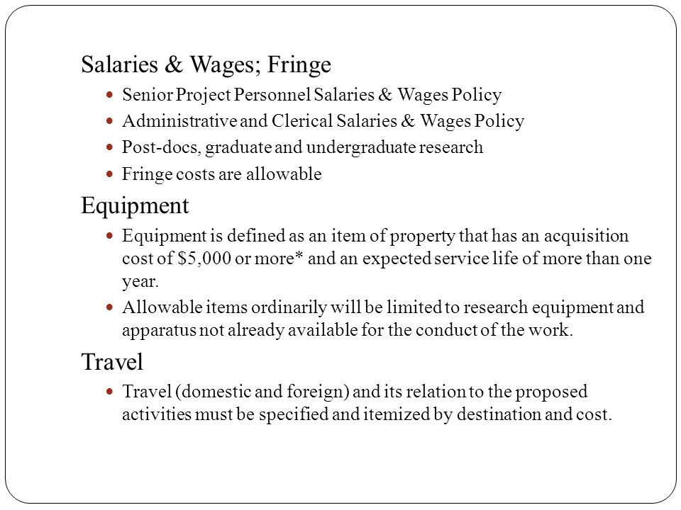 Salaries & Wages; Fringe Senior Project Personnel Salaries & Wages Policy Administrative and Clerical Salaries & Wages Policy Post-docs, graduate and undergraduate research Fringe costs are allowable Equipment Equipment is defined as an item of property that has an acquisition cost of $5,000 or more* and an expected service life of more than one year.