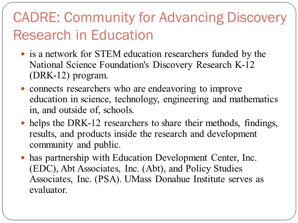 CADRE: Community for Advancing Discovery Research in Education is a network for STEM education researchers funded by the National Science Foundation s Discovery Research K-12 (DRK-12) program.
