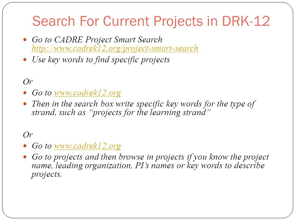 Search For Current Projects in DRK-12 Go to CADRE Project Smart Search http://www.cadrek12.org/project-smart-search http://www.cadrek12.org/project-smart-search Use key words to find specific projects Or Go to www.cadrek12.orgwww.cadrek12.org Then in the search box write specific key words for the type of strand, such as projects for the learning strand Or Go to www.cadrek12.orgwww.cadrek12.org Go to projects and then browse in projects if you know the project name, leading organization, PI's names or key words to describe projects.
