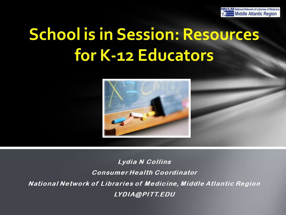 Lydia N Collins Consumer Health Coordinator National Network of Libraries of Medicine, Middle Atlantic Region LYDIA@PITT.EDU School is in Session: Resources for K-12 Educators