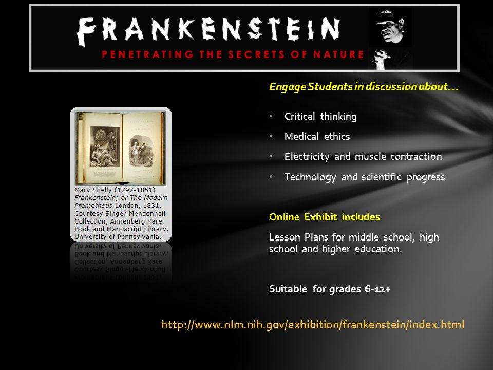 http://www.nlm.nih.gov/exhibition/frankenstein/index.html Engage Students in discussion about… Critical thinking Medical ethics Electricity and muscle contraction Technology and scientific progress Online Exhibit includes Lesson Plans for middle school, high school and higher education.