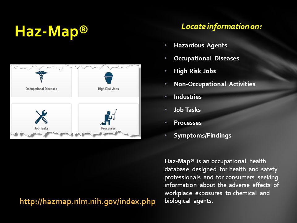 http://hazmap.nlm.nih.gov/index.php Locate information on: Hazardous Agents Occupational Diseases High Risk Jobs Non-Occupational Activities Industries Job Tasks Processes Symptoms/Findings Haz-Map® is an occupational health database designed for health and safety professionals and for consumers seeking information about the adverse effects of workplace exposures to chemical and biological agents.
