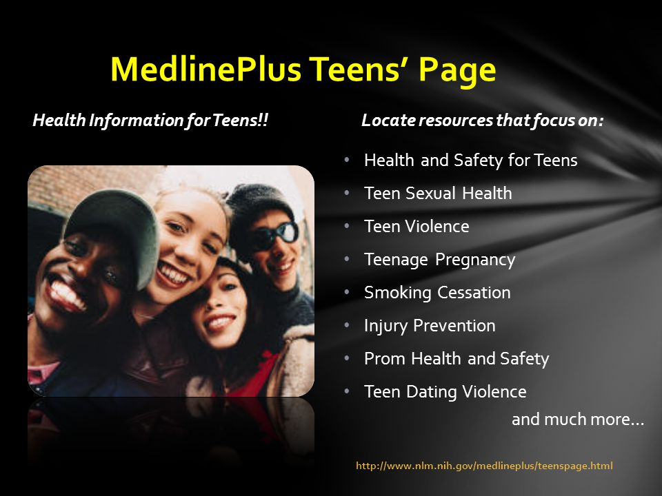 Health Information for Teens!!Locate resources that focus on: Health and Safety for Teens Teen Sexual Health Teen Violence Teenage Pregnancy Smoking Cessation Injury Prevention Prom Health and Safety Teen Dating Violence and much more… http://www.nlm.nih.gov/medlineplus/teenspage.html MedlinePlus Teens' Page