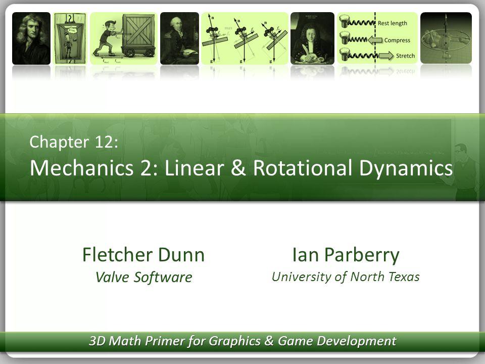 Chapter 12: Mechanics 2: Linear & Rotational Dynamics Ian Parberry University of North Texas Fletcher Dunn Valve Software 3D Math Primer for Graphics