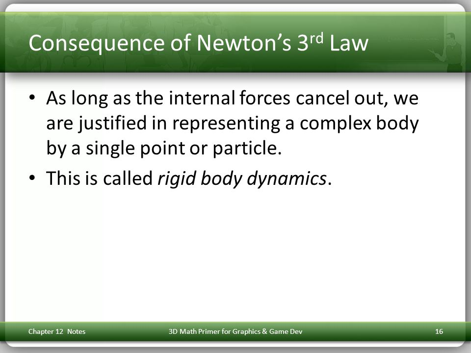 Consequence of Newton's 3 rd Law As long as the internal forces cancel out, we are justified in representing a complex body by a single point or particle.