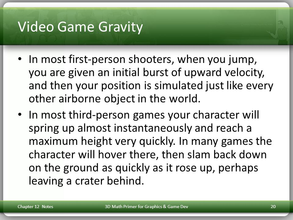 Video Game Gravity In most first-person shooters, when you jump, you are given an initial burst of upward velocity, and then your position is simulated just like every other airborne object in the world.