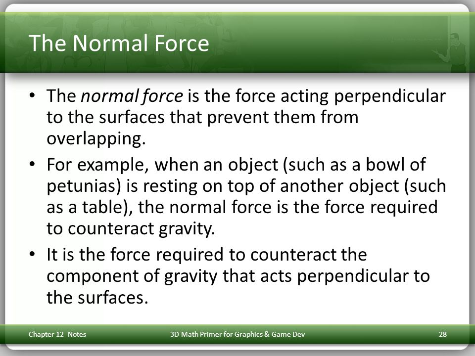 The Normal Force The normal force is the force acting perpendicular to the surfaces that prevent them from overlapping.
