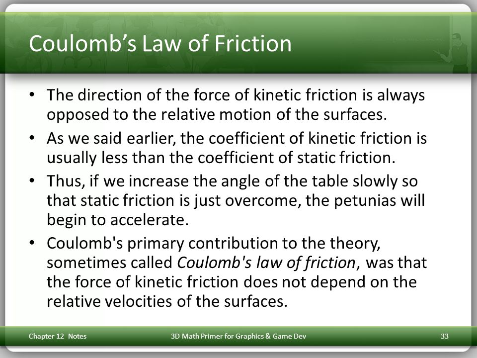 Coulomb's Law of Friction The direction of the force of kinetic friction is always opposed to the relative motion of the surfaces.