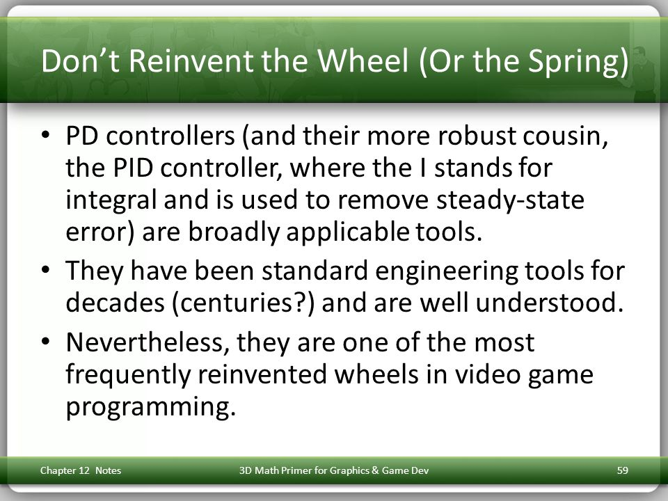 Don't Reinvent the Wheel (Or the Spring) PD controllers (and their more robust cousin, the PID controller, where the I stands for integral and is used to remove steady-state error) are broadly applicable tools.