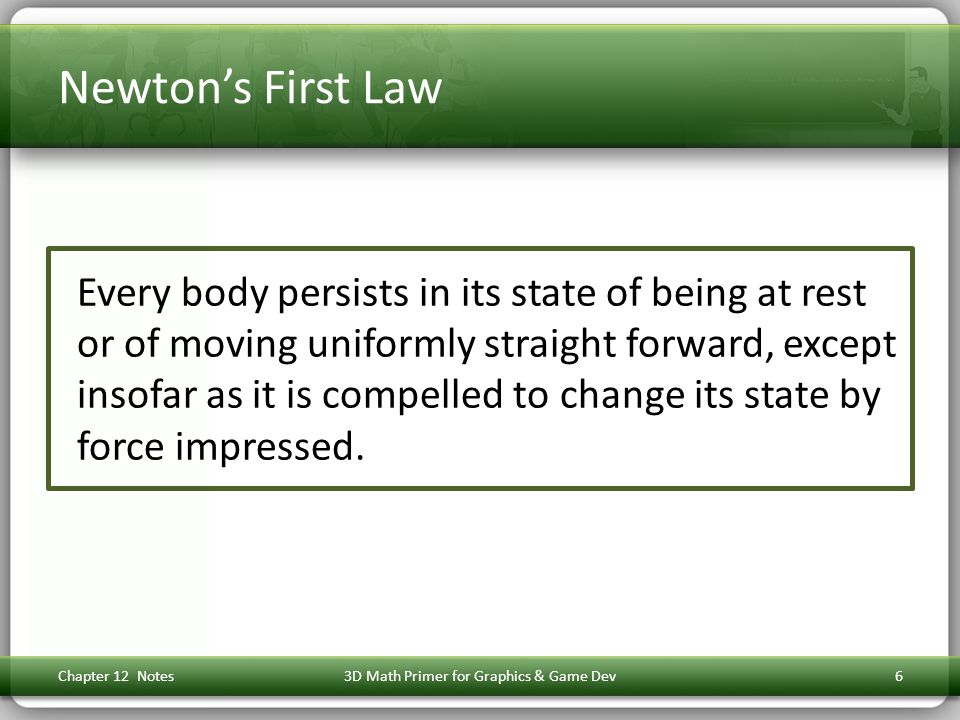 Newton's First Law Every body persists in its state of being at rest or of moving uniformly straight forward, except insofar as it is compelled to change its state by force impressed.