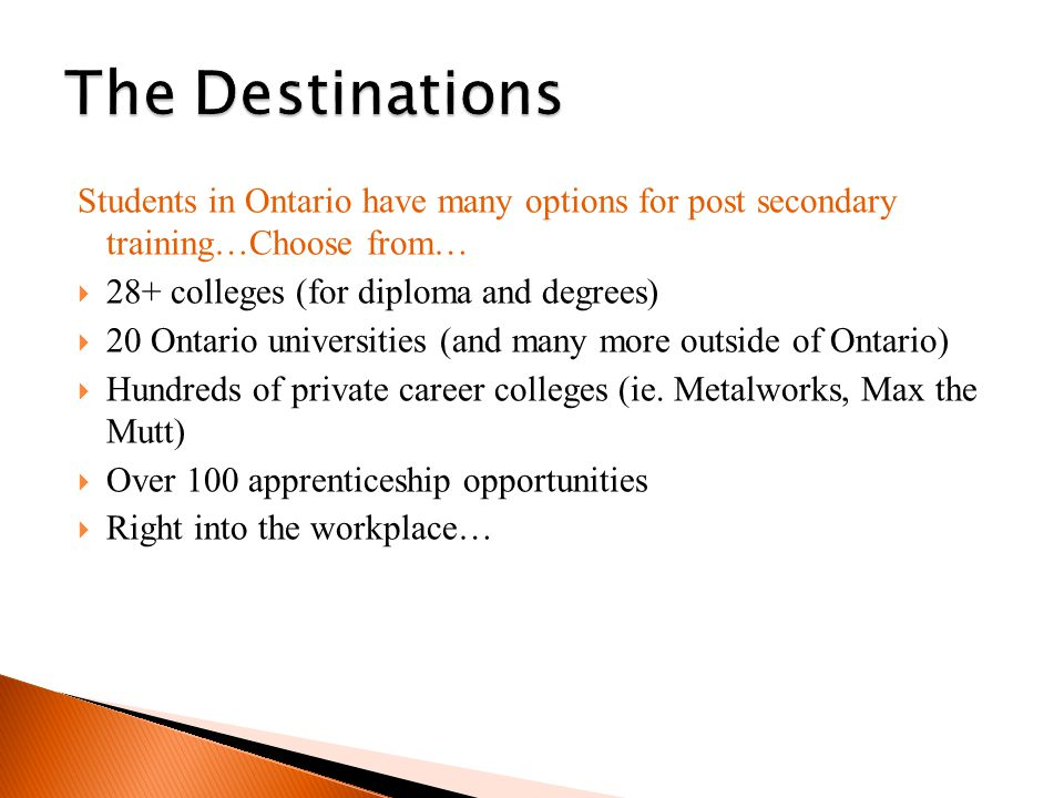 Students in Ontario have many options for post secondary training…Choose from…  28+ colleges (for diploma and degrees)  20 Ontario universities (and