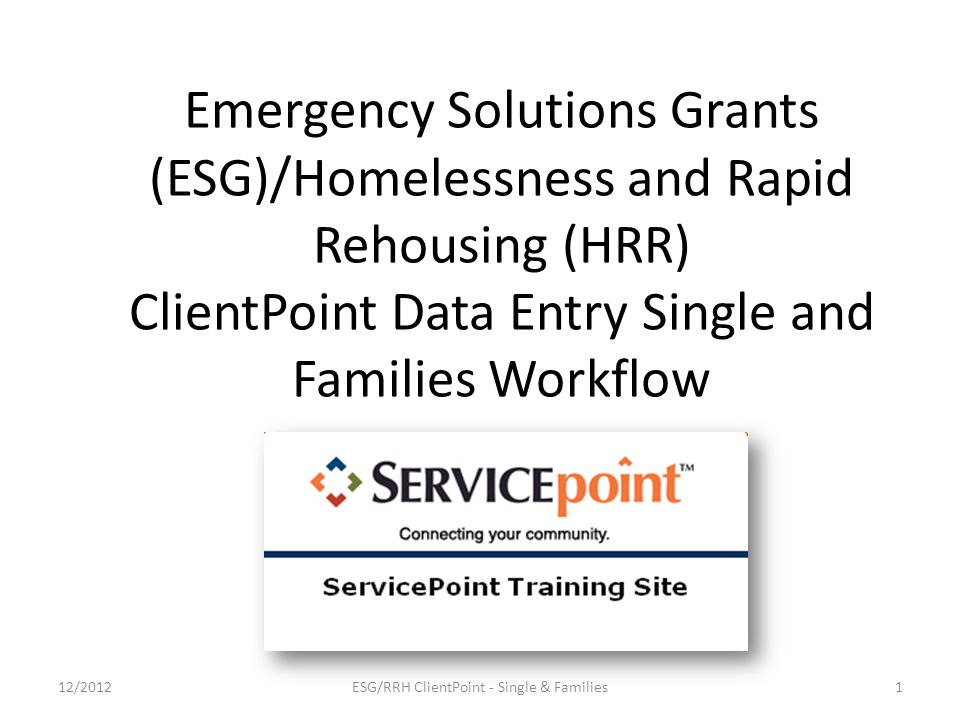 Emergency Solutions Grants (ESG)/Homelessness and Rapid Rehousing (HRR) ClientPoint Data Entry Single and Families Workflow 1ESG/RRH ClientPoint - Single & Families12/2012