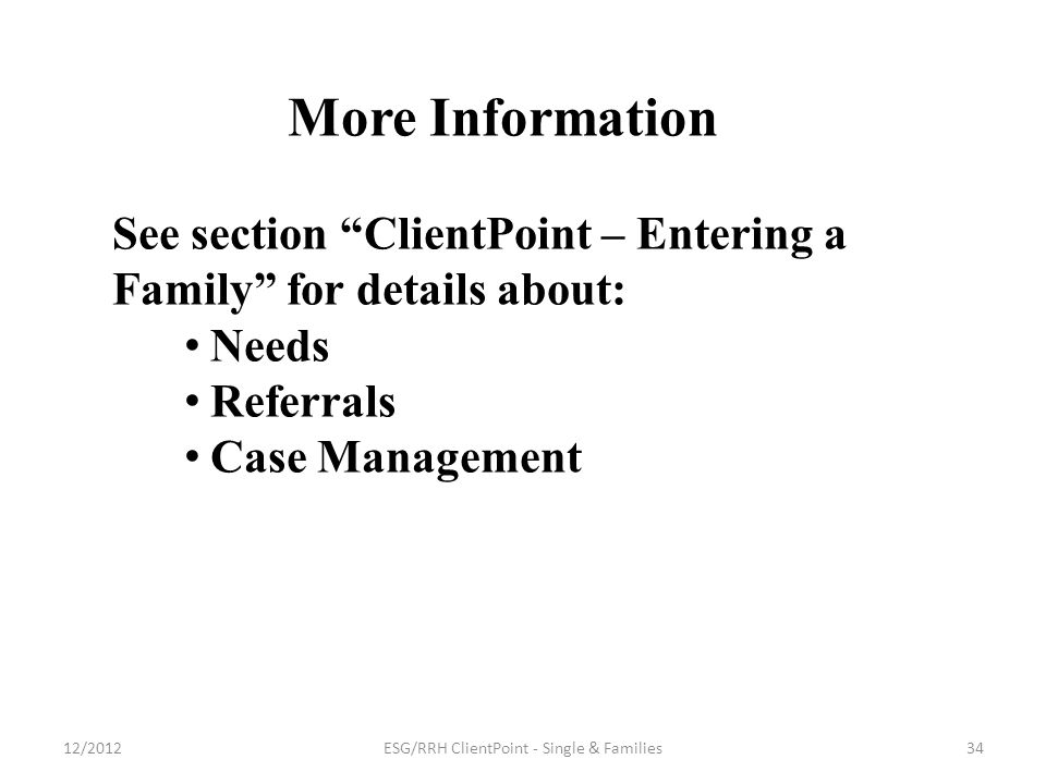 More Information See section ClientPoint – Entering a Family for details about: Needs Referrals Case Management 34ESG/RRH ClientPoint - Single & Families12/2012