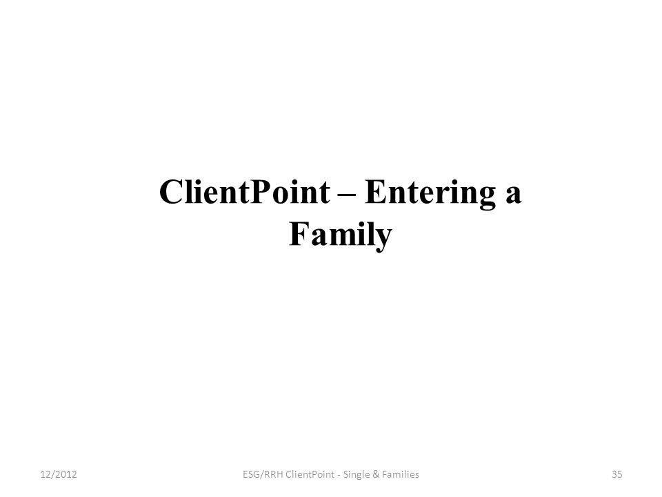 ClientPoint – Entering a Family 35ESG/RRH ClientPoint - Single & Families12/2012