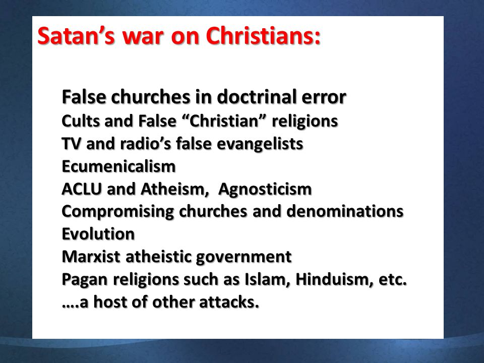 Satan's war on Christians: False churches in doctrinal error Cults and False Christian religions TV and radio's false evangelists Ecumenicalism ACLU and Atheism, Agnosticism Compromising churches and denominations Evolution Marxist atheistic government Pagan religions such as Islam, Hinduism, etc.