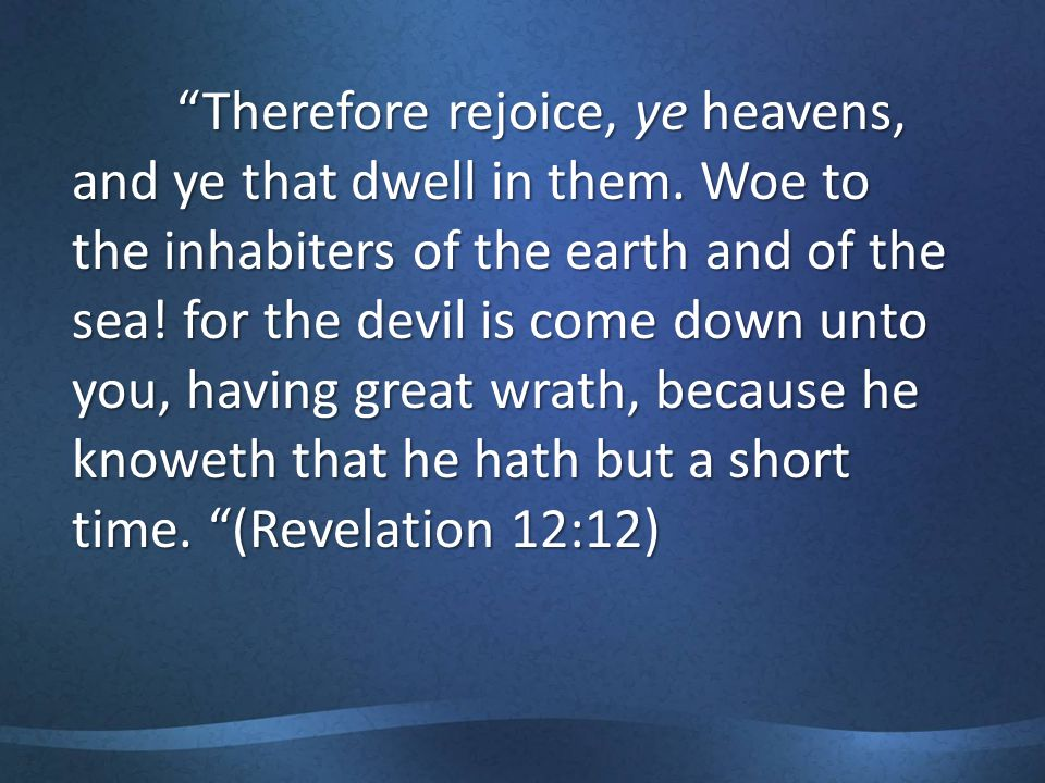 Therefore rejoice, ye heavens, and ye that dwell in them.