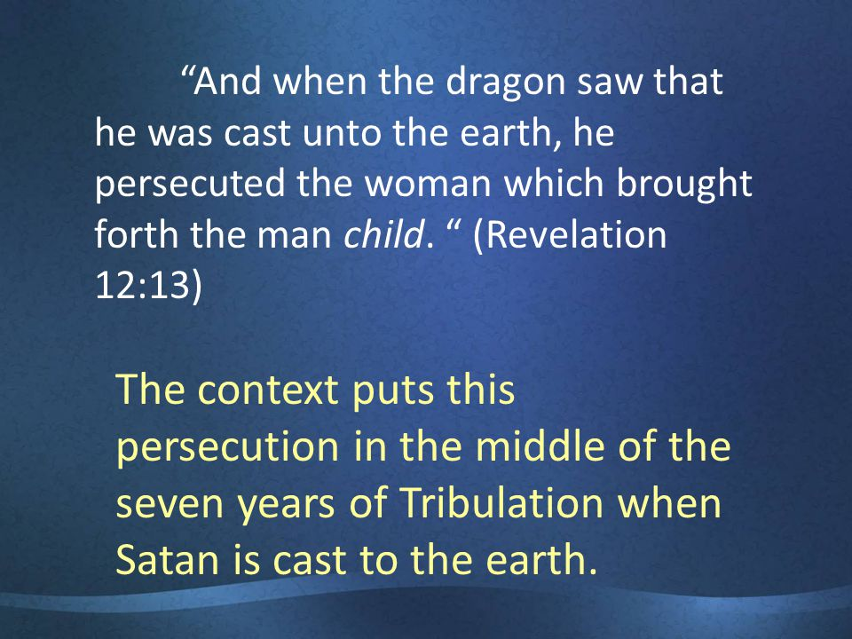 And when the dragon saw that he was cast unto the earth, he persecuted the woman which brought forth the man child.