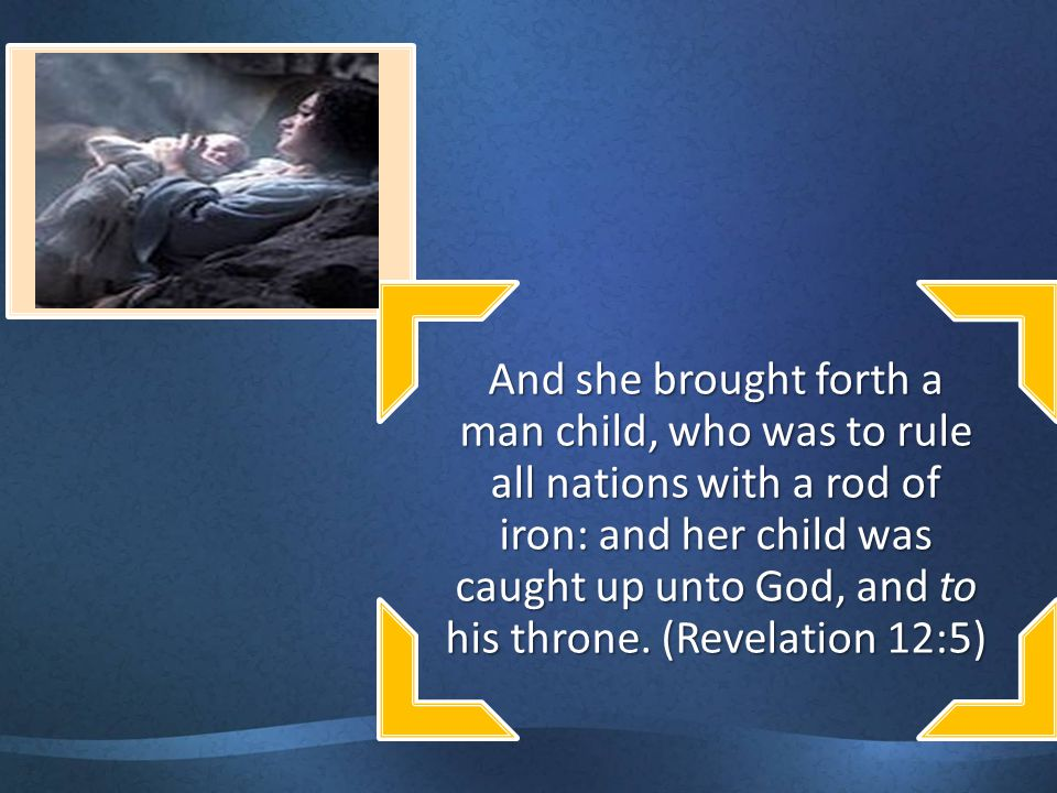 And she brought forth a man child, who was to rule all nations with a rod of iron: and her child was caught up unto God, and to his throne.