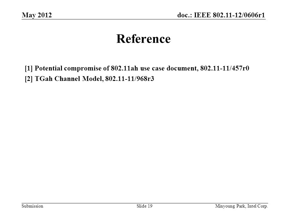doc.: IEEE 802.11-12/0606r1 Submission Reference [1] Potential compromise of 802.11ah use case document, 802.11-11/457r0 [2] TGah Channel Model, 802.11-11/968r3 May 2012 Minyoung Park, Intel Corp.Slide 19