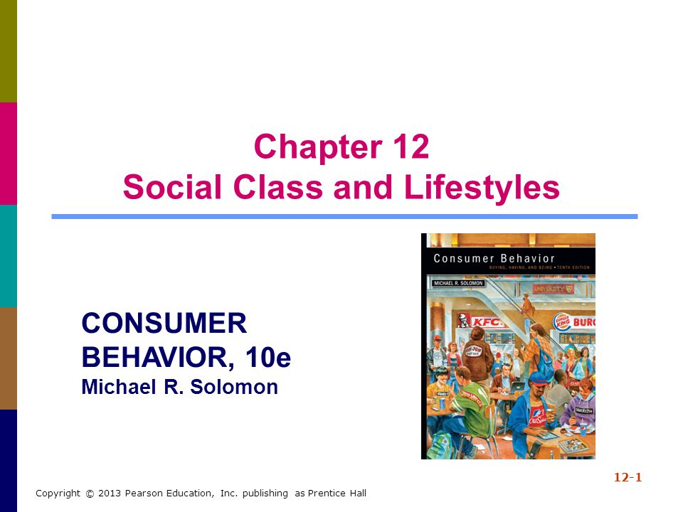Chapter 12 Social Class and Lifestyles 12-1 Copyright © 2013 Pearson Education, Inc. publishing as Prentice Hall CONSUMER BEHAVIOR, 10e Michael R. Sol