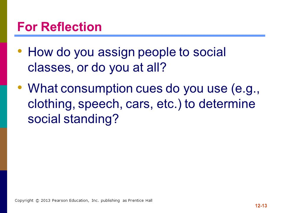 12-13 Copyright © 2013 Pearson Education, Inc. publishing as Prentice Hall For Reflection How do you assign people to social classes, or do you at all
