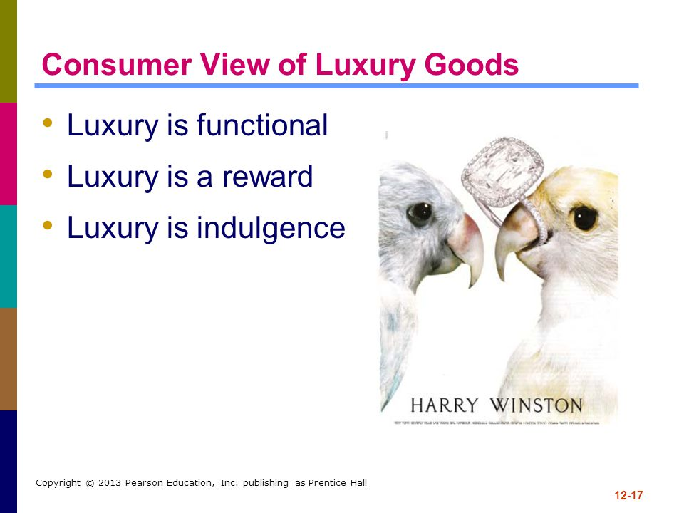 12-17 Copyright © 2013 Pearson Education, Inc. publishing as Prentice Hall Consumer View of Luxury Goods Luxury is functional Luxury is a reward Luxur