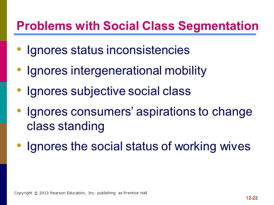 12-22 Copyright © 2013 Pearson Education, Inc. publishing as Prentice Hall Problems with Social Class Segmentation Ignores status inconsistencies Igno