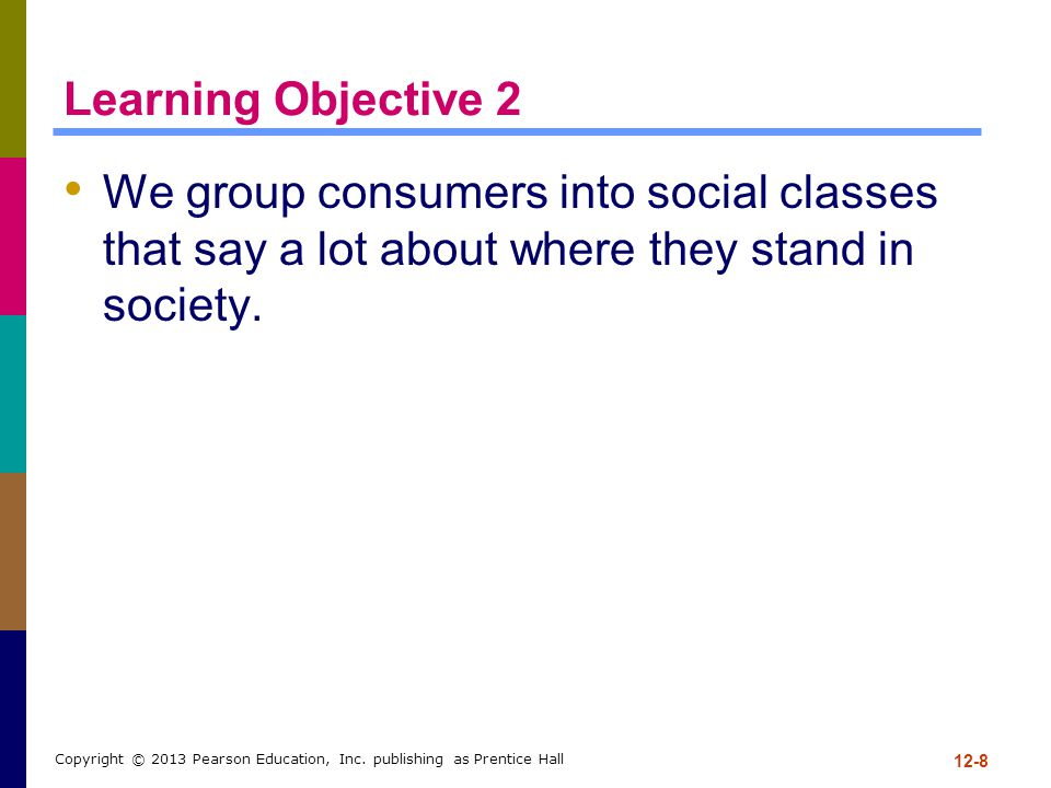 Learning Objective 2 We group consumers into social classes that say a lot about where they stand in society. 12-8 Copyright © 2013 Pearson Education,