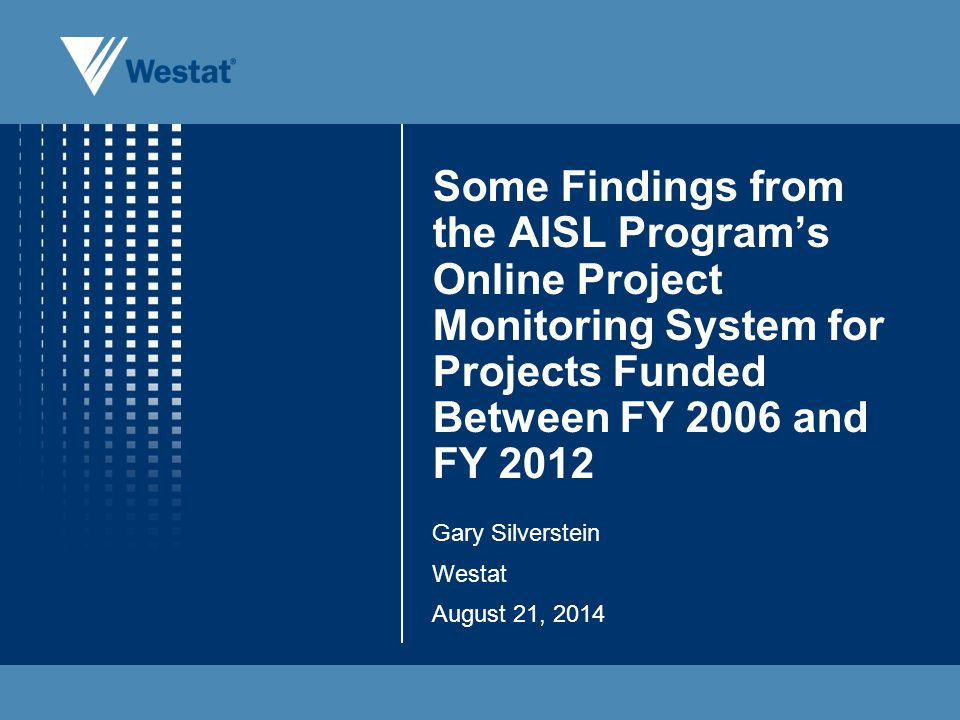 Some Findings from the AISL Program's Online Project Monitoring System for Projects Funded Between FY 2006 and FY 2012 Gary Silverstein Westat August 21, 2014