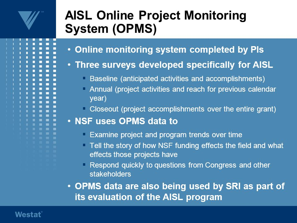 AISL Online Project Monitoring System (OPMS) Online monitoring system completed by PIs Three surveys developed specifically for AISL  Baseline (anticipated activities and accomplishments)  Annual (project activities and reach for previous calendar year)  Closeout (project accomplishments over the entire grant) NSF uses OPMS data to  Examine project and program trends over time  Tell the story of how NSF funding effects the field and what effects those projects have  Respond quickly to questions from Congress and other stakeholders OPMS data are also being used by SRI as part of its evaluation of the AISL program