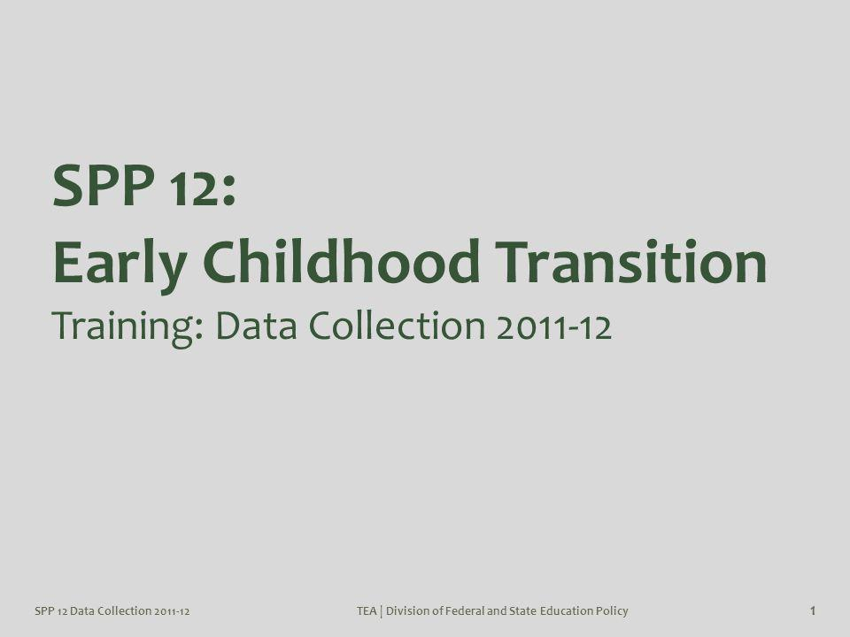 SPP 12 Data Collection 2011-12TEA | Division of Federal and State Education Policy 72 District Certifier and Data Entry Agent: Report Type Early Childhood Transition Part One: Displays the student counts entered in each area of the SPP 12 application for a particular school year.