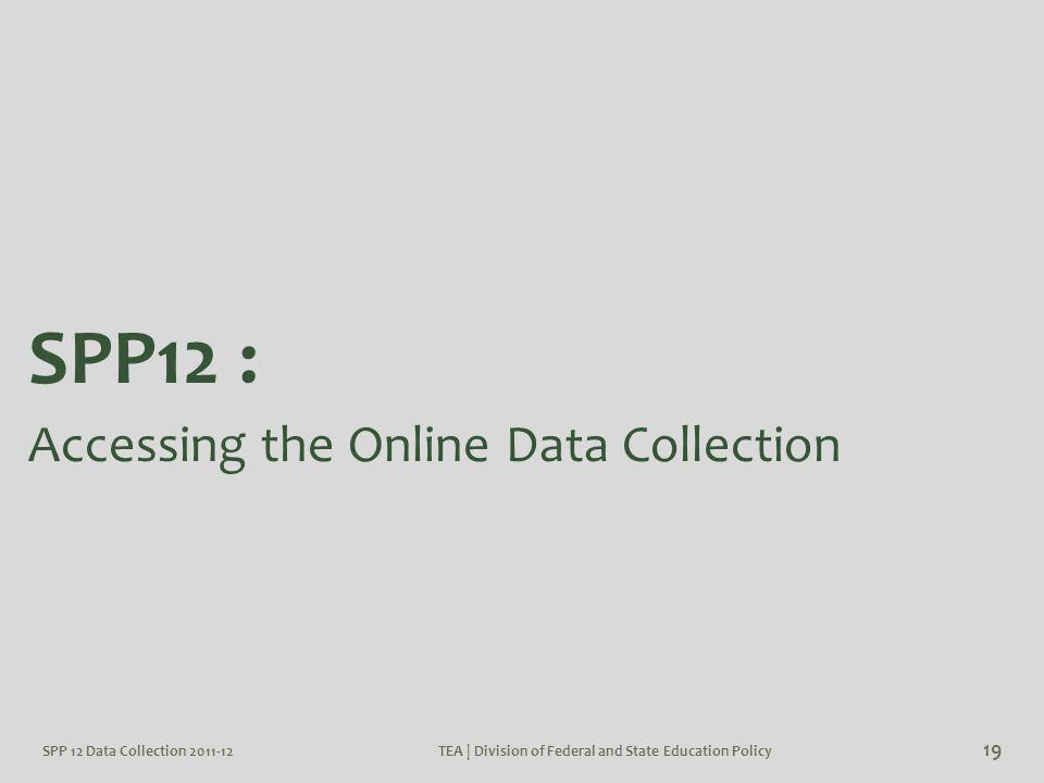 TEA | Division of Federal and State Education Policy 19 SPP12 : Accessing the Online Data Collection SPP 12 Data Collection 2011-12