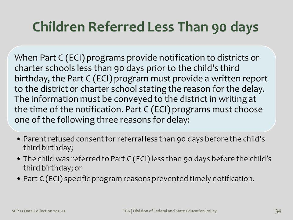 SPP 12 Data Collection 2011-12TEA | Division of Federal and State Education Policy 34 Children Referred Less Than 90 days When Part C (ECI) programs p