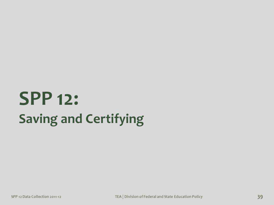SPP 12 Data Collection 2011-12TEA | Division of Federal and State Education Policy 39 SPP 12: Saving and Certifying