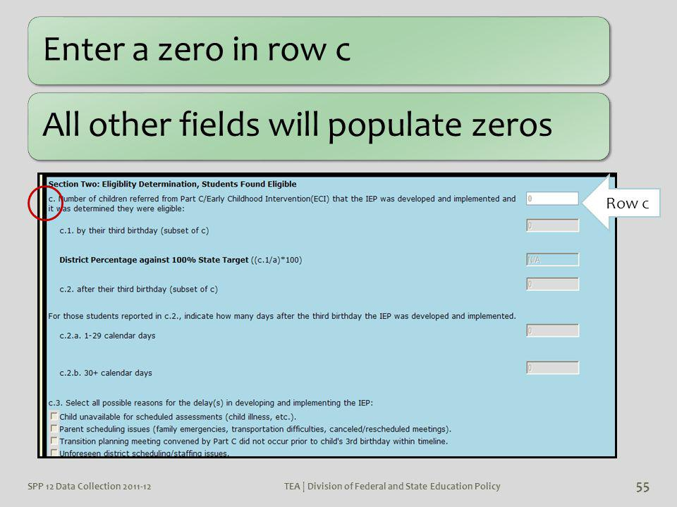 Row c Enter a zero in row cAll other fields will populate zeros SPP 12 Data Collection 2011-12 55 TEA | Division of Federal and State Education Policy