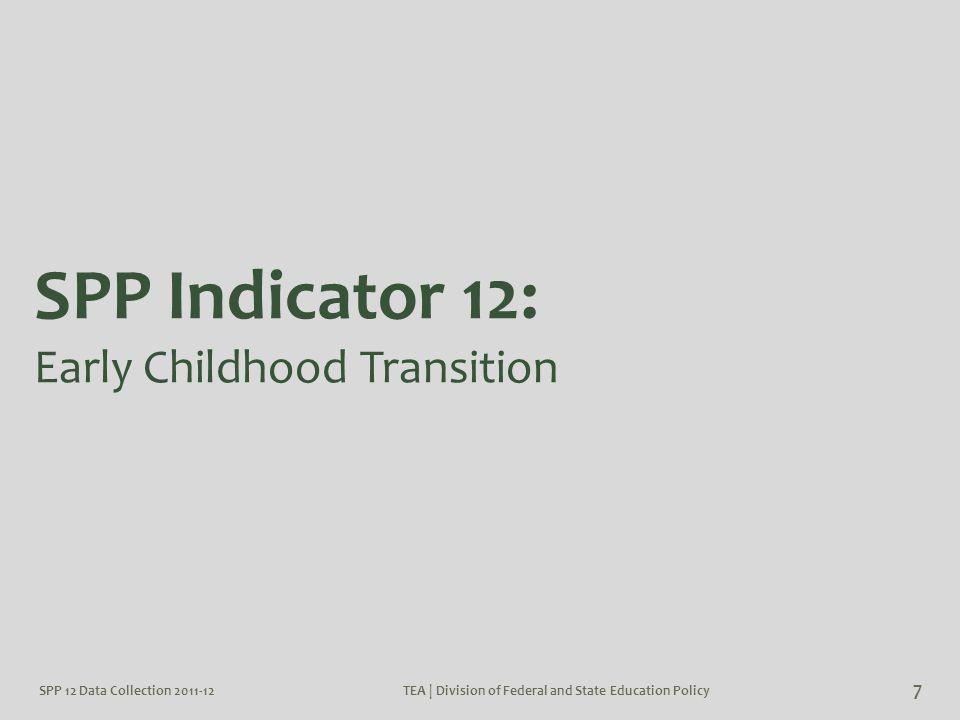 SPP 12 Data Collection 2011-12TEA | Division of Federal and State Education Policy 7 SPP Indicator 12: Early Childhood Transition