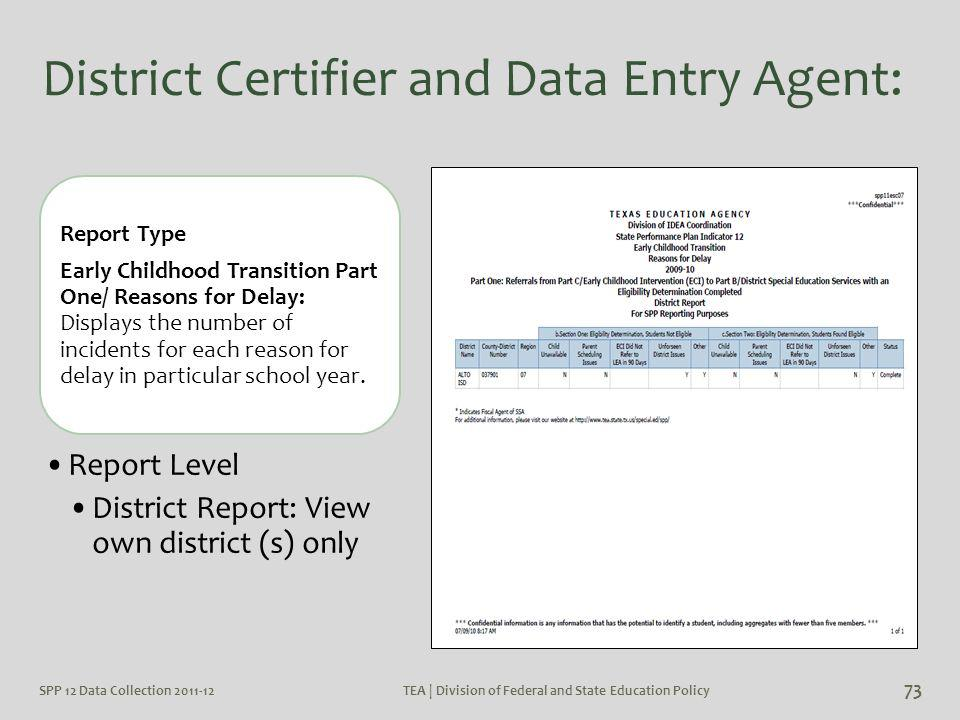 SPP 12 Data Collection 2011-12TEA | Division of Federal and State Education Policy 73 District Certifier and Data Entry Agent: Report Type Early Child