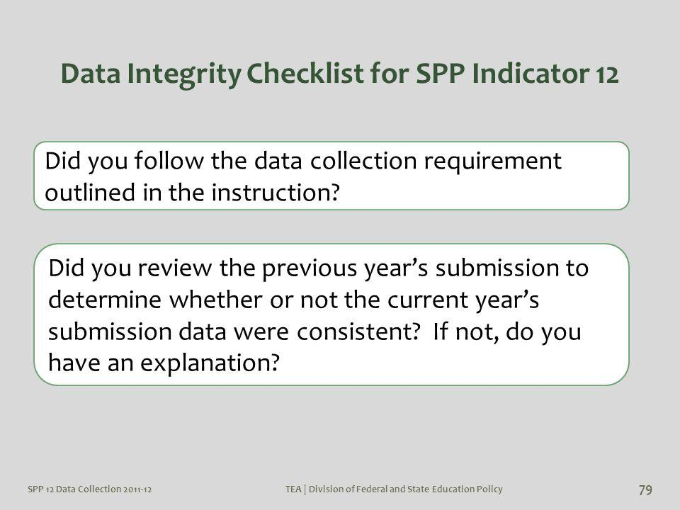 Data Integrity Checklist for SPP Indicator 12 SPP 12 Data Collection 2011-12TEA | Division of Federal and State Education Policy 79 Did you follow the