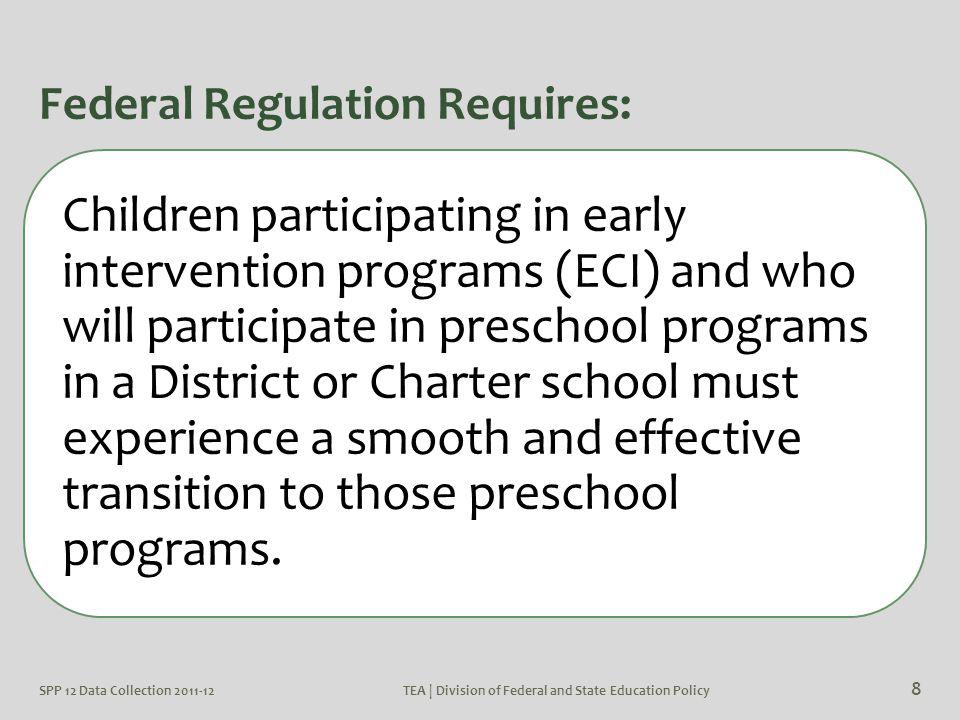 SPP 12 Data Collection 2011-12TEA | Division of Federal and State Education Policy 9 Transition Between ECI and Districts Early Childhood Interventions Services (ECI): In Texas infants and toddlers with disabilities (birth-3) and their families receive early intervention services from ECI Sometimes referred to as Part C Districts and Charter schools: In Texas children and youth (ages 3-22) with disabilities receive special education and related services from either a district and charter schools Sometimes referred to as Part B
