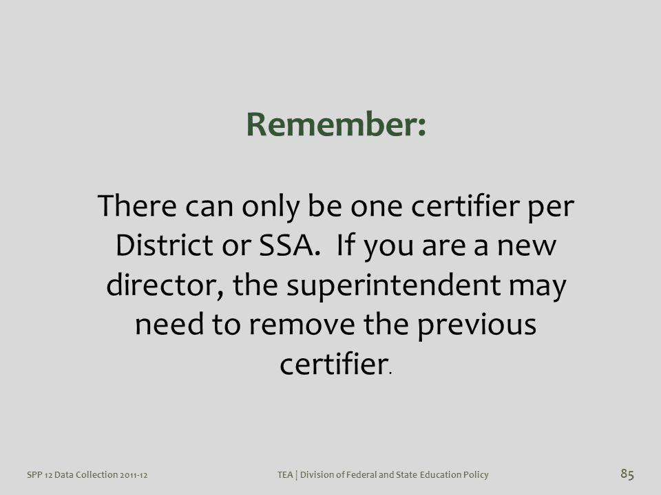SPP 12 Data Collection 2011-12TEA | Division of Federal and State Education Policy 85 Remember: There can only be one certifier per District or SSA. I