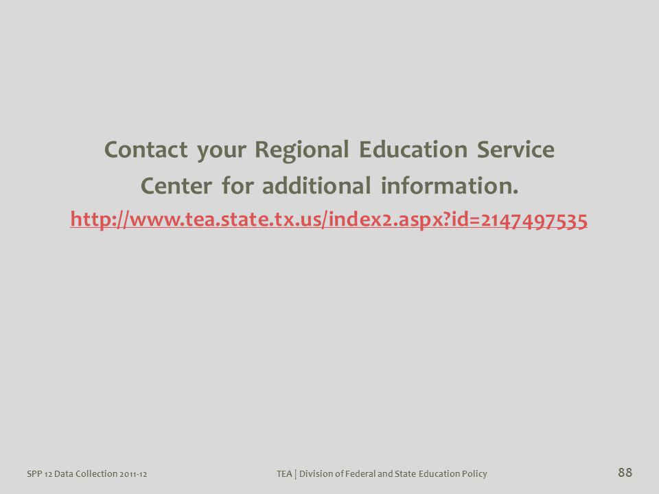 SPP 12 Data Collection 2011-12TEA | Division of Federal and State Education Policy 88 Contact your Regional Education Service Center for additional in