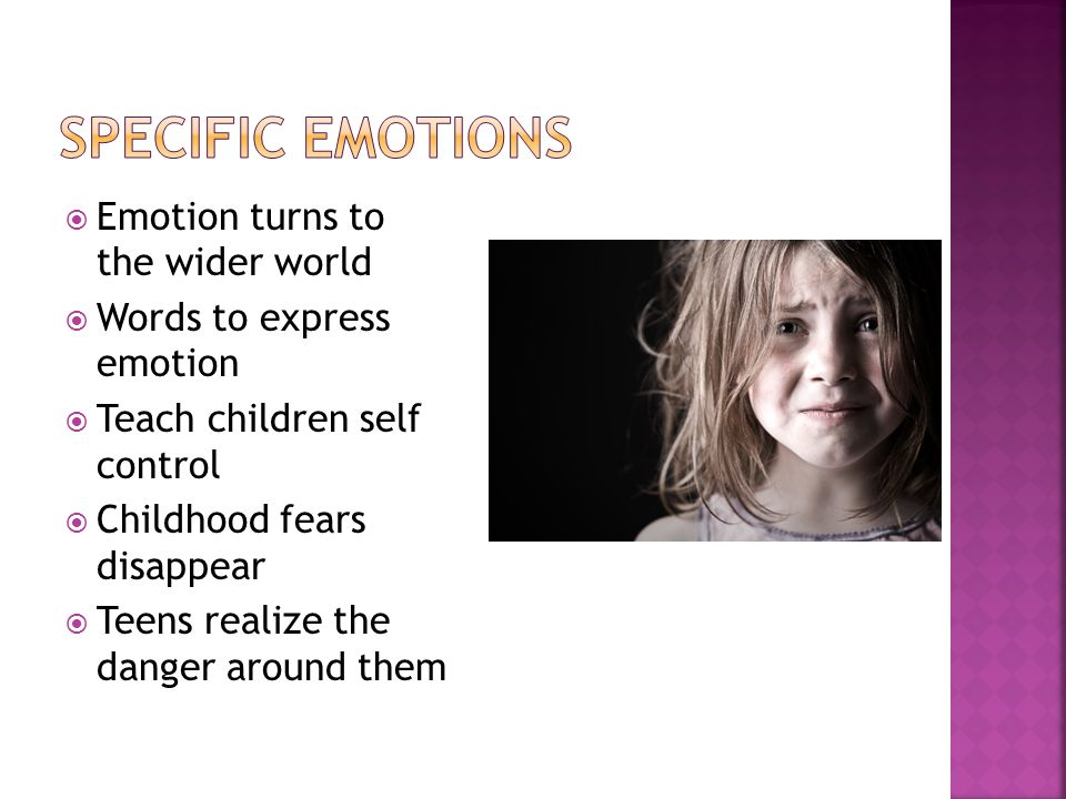  Emotion turns to the wider world  Words to express emotion  Teach children self control  Childhood fears disappear  Teens realize the danger around them