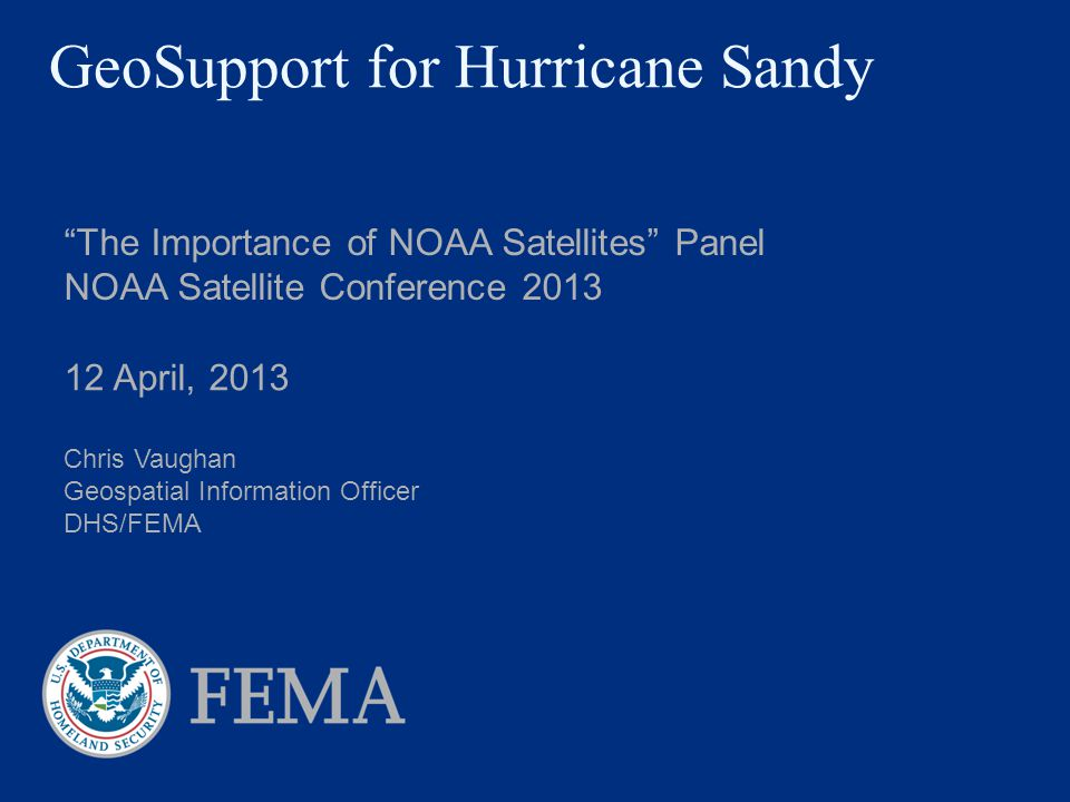 GeoSupport for Hurricane Sandy The Importance of NOAA Satellites Panel NOAA Satellite Conference 2013 12 April, 2013 Chris Vaughan Geospatial Information Officer DHS/FEMA