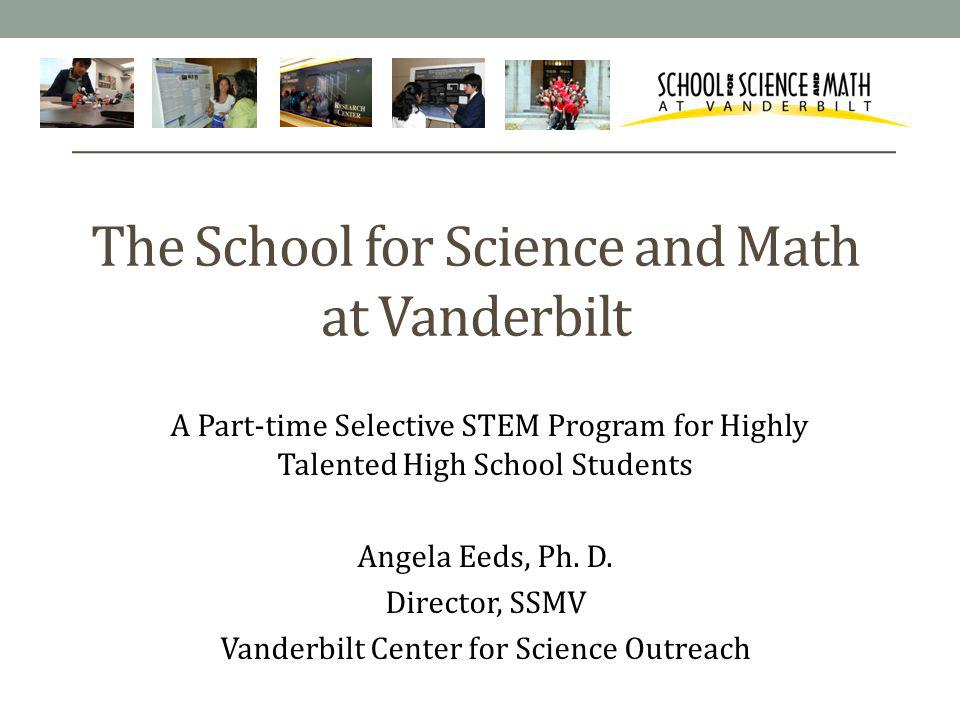 The School for Science and Math at Vanderbilt A Part-time Selective STEM Program for Highly Talented High School Students Angela Eeds, Ph.
