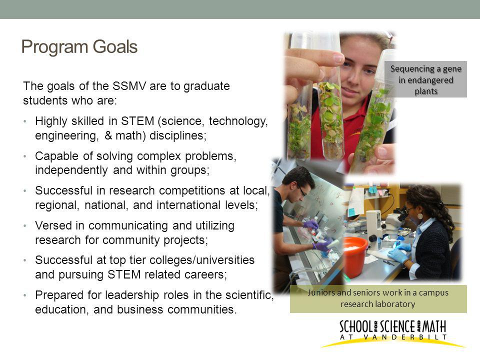 Program Goals The goals of the SSMV are to graduate students who are: Highly skilled in STEM (science, technology, engineering, & math) disciplines; Capable of solving complex problems, independently and within groups; Successful in research competitions at local, regional, national, and international levels; Versed in communicating and utilizing research for community projects; Successful at top tier colleges/universities and pursuing STEM related careers; Prepared for leadership roles in the scientific, education, and business communities.