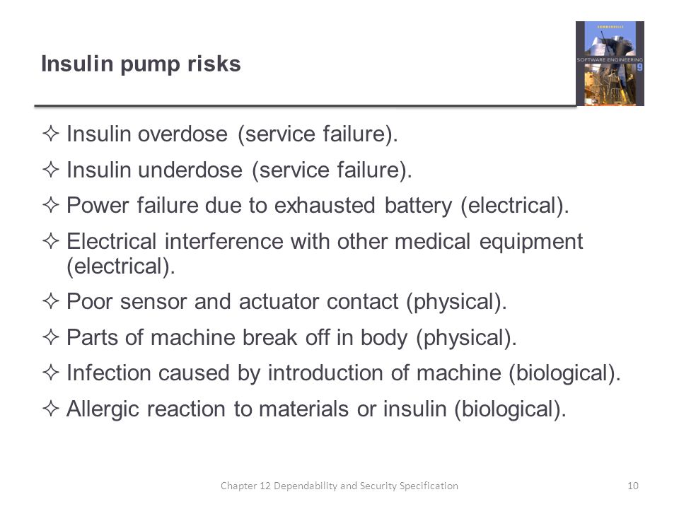 Insulin pump risks  Insulin overdose (service failure).  Insulin underdose (service failure).  Power failure due to exhausted battery (electrical).