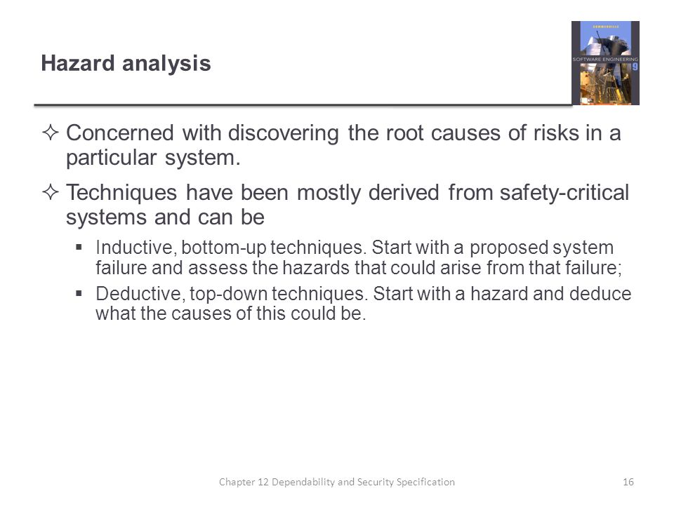 Hazard analysis  Concerned with discovering the root causes of risks in a particular system.  Techniques have been mostly derived from safety-critic